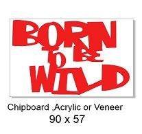 born to be wild  90 x 60 Wood Acrylic Chipboard min 3 any colour